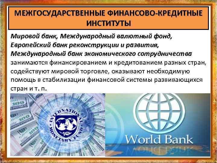 МЕЖГОСУДАРСТВЕННЫЕ ФИНАНСОВО-КРЕДИТНЫЕ ИНСТИТУТЫ Мировой банк, Международный валютный фонд, Европейский банк реконструкции и развития, Международный