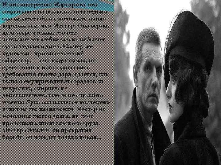 И что интересно: Маргарита, эта отдавшаяся на волю дьявола ведьма, оказывается более положительным персонажем,