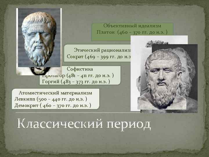 Объективный идеализм Платон (460 – 370 гг. до н. э. ) Этический рационализм Сократ