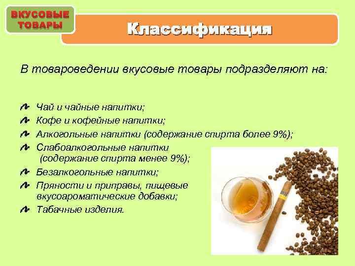 ВКУСОВЫЕ ТОВАРЫ Классификация В товароведении вкусовые товары подразделяют на: Чай и чайные напитки; Кофе