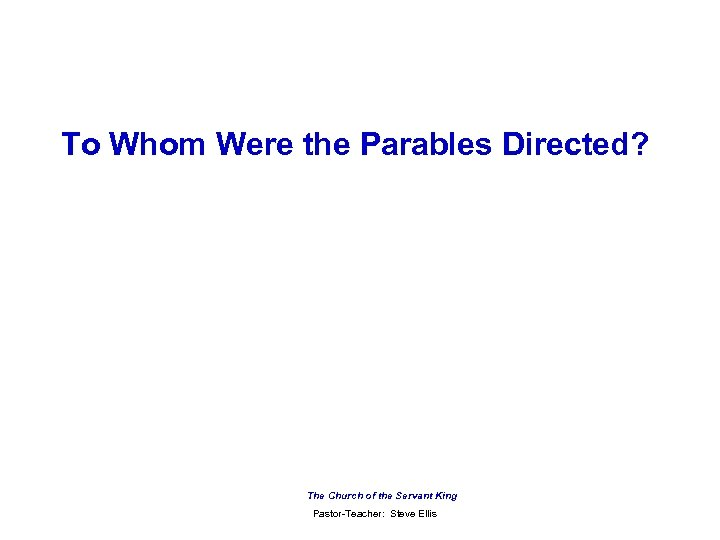 To Whom Were the Parables Directed? The Church of the Servant King Pastor-Teacher: Steve