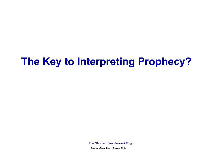 The Key to Interpreting Prophecy? The Church of the Servant King Pastor-Teacher: Steve Ellis