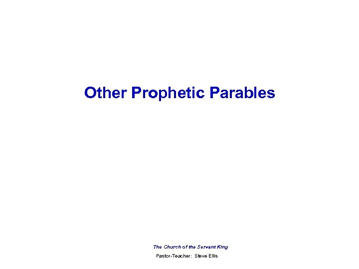 Other Prophetic Parables The Church of the Servant King Pastor-Teacher: Steve Ellis