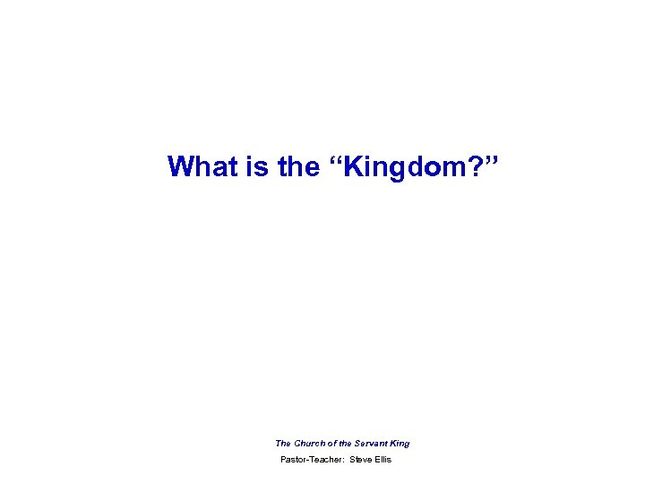 "What is the ""Kingdom? "" The Church of the Servant King Pastor-Teacher: Steve Ellis"
