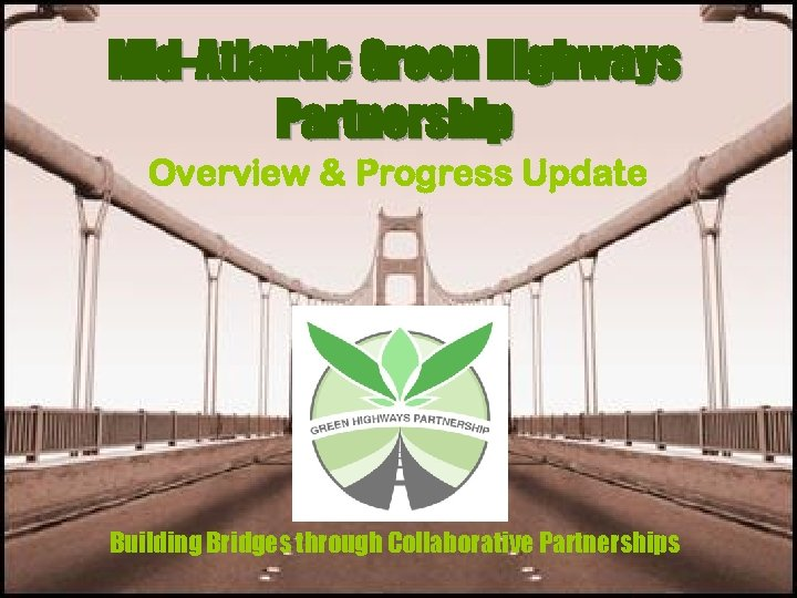 Mid-Atlantic Green Highways Partnership Overview & Progress Update Building Bridges through Collaborative Partnerships