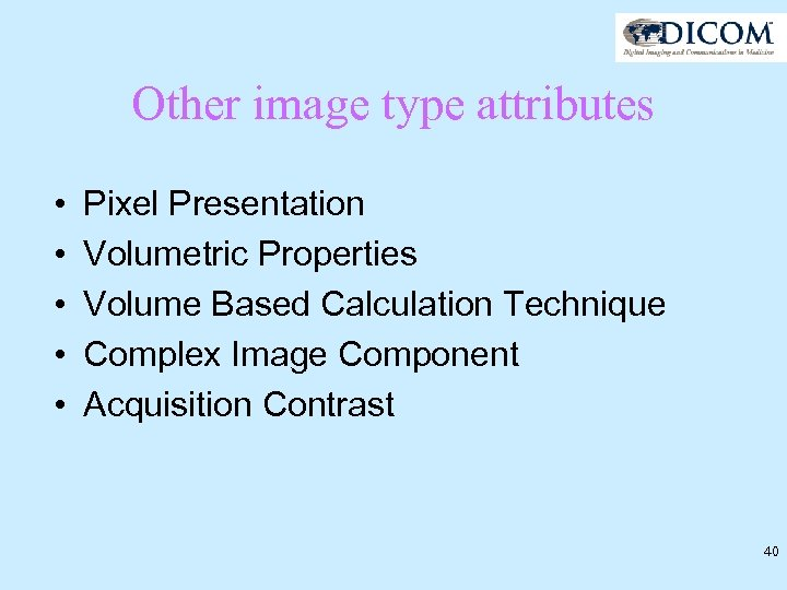 Other image type attributes • • • Pixel Presentation Volumetric Properties Volume Based Calculation