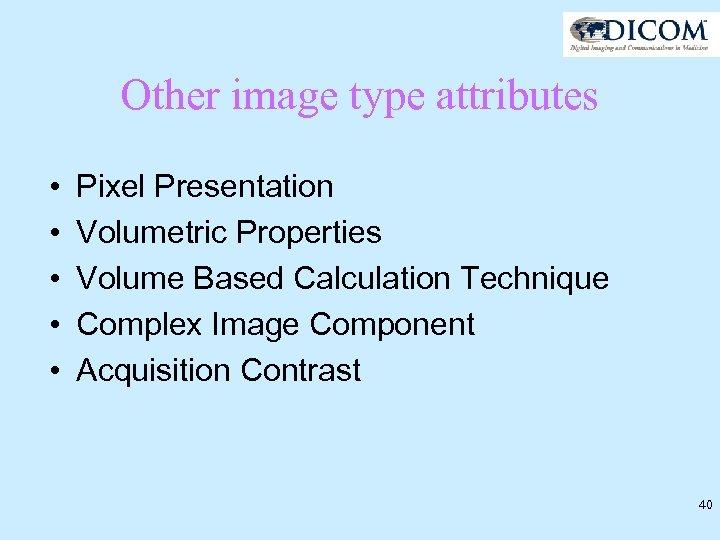 Other image type attributes • • • Pixel Presentation Volumetric Properties Volume Based Calculation