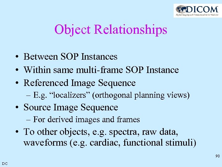 Object Relationships • Between SOP Instances • Within same multi-frame SOP Instance • Referenced
