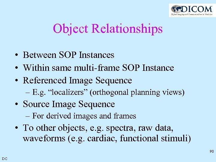 Object Relationships • Between SOP Instances • Within same multi-frame SOP Instance • Referenced