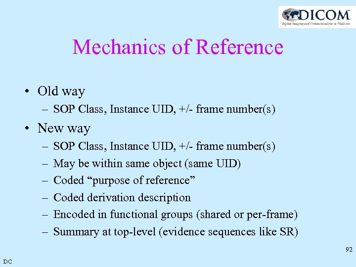 Mechanics of Reference • Old way – SOP Class, Instance UID, +/- frame number(s)