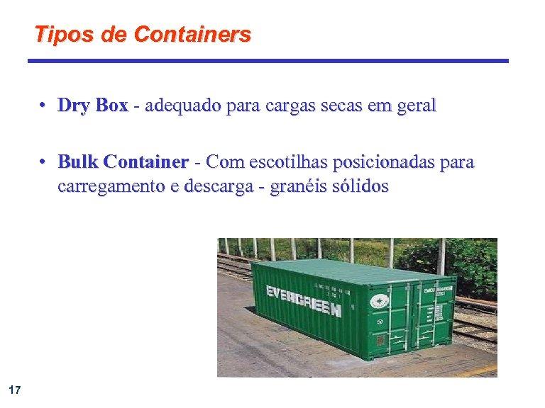 Tipos de Containers • Dry Box - adequado para cargas secas em geral •