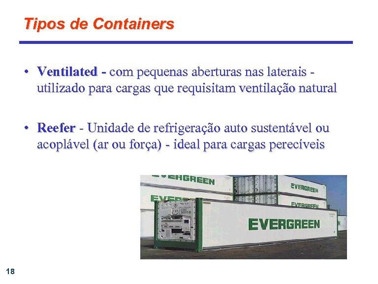 Tipos de Containers • Ventilated - com pequenas aberturas nas laterais utilizado para cargas