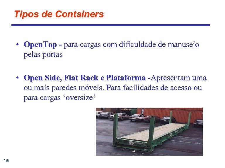 Tipos de Containers • Open. Top - para cargas com dificuldade de manuseio pelas