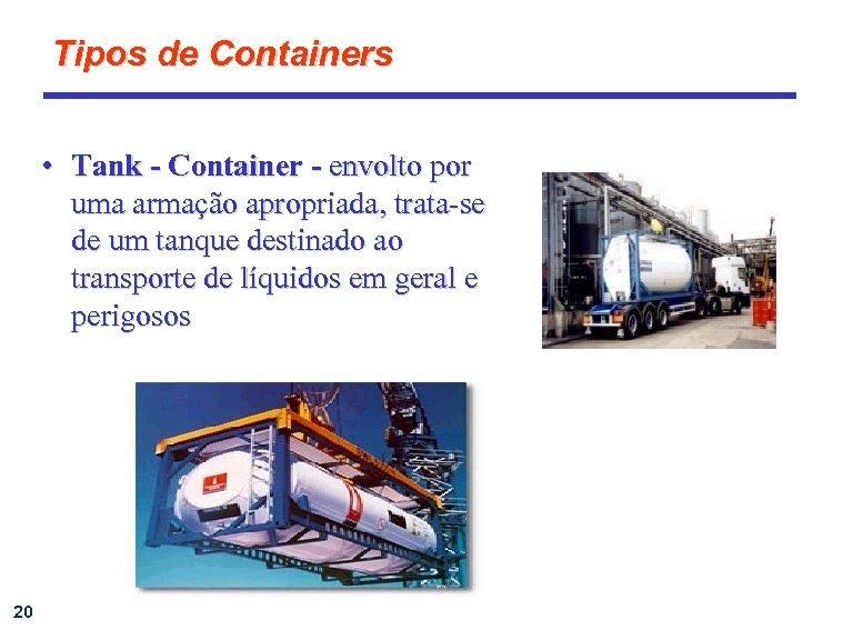 Tipos de Containers • Tank - Container - envolto por uma armação apropriada, trata-se