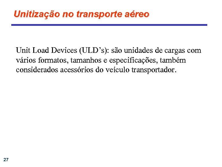Unitização no transporte aéreo Unit Load Devices (ULD's): são unidades de cargas com vários