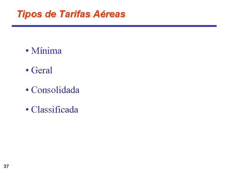 Tipos de Tarifas Aéreas • Mínima • Geral • Consolidada • Classificada 37
