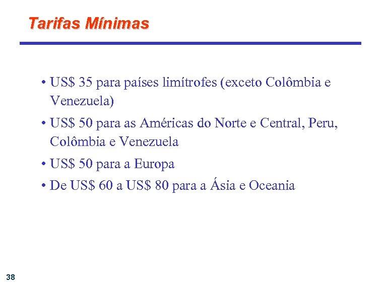Tarifas Mínimas • US$ 35 para países limítrofes (exceto Colômbia e Venezuela) • US$