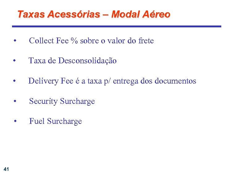 Taxas Acessórias – Modal Aéreo • • Taxa de Desconsolidação • Delivery Fee é