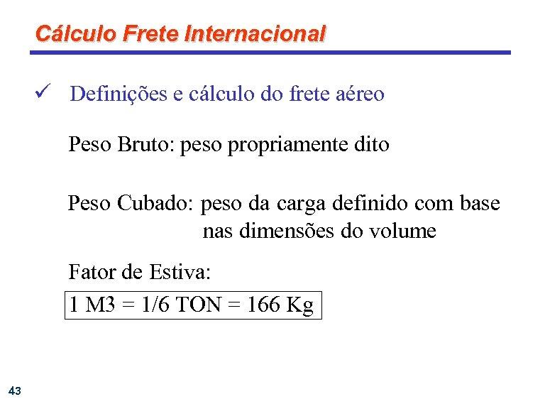 Cálculo Frete Internacional ü Definições e cálculo do frete aéreo Peso Bruto: peso propriamente