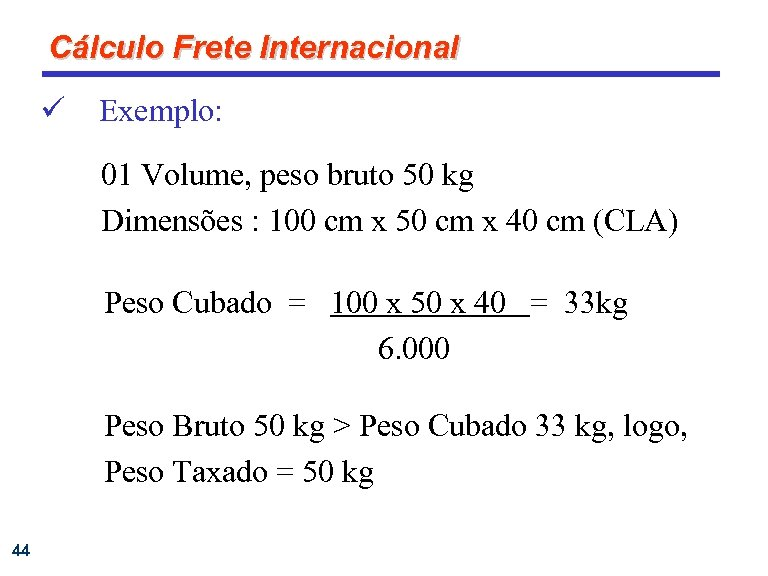 Cálculo Frete Internacional ü Exemplo: 01 Volume, peso bruto 50 kg Dimensões : 100
