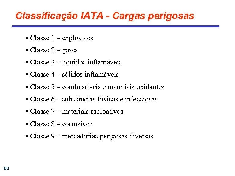 Classificação IATA - Cargas perigosas • Classe 1 – explosivos • Classe 2 –