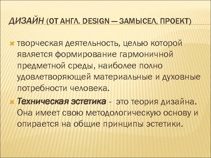 ДИЗАЙН (ОТ АНГЛ. DESIGN — ЗАМЫСЕЛ, ПРОЕКТ) творческая деятельность, целью которой является формирование гармоничной