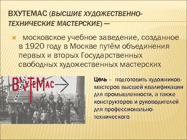 ВХУТЕМАС (ВЫСШИЕ ХУДОЖЕСТВЕННОТЕХНИЧЕСКИЕ МАСТЕРСКИЕ) — московское учебное заведение, созданное в 1920 году в Москве