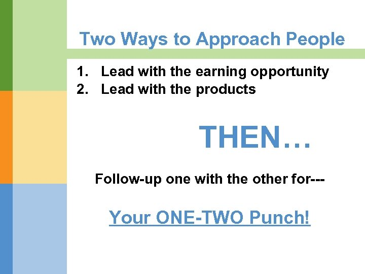 Two Ways to Approach People 1. Lead with the earning opportunity 2. Lead with