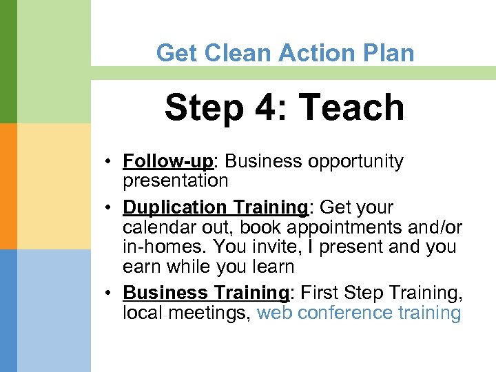 Get Clean Action Plan Step 4: Teach • Follow-up: Business opportunity presentation • Duplication
