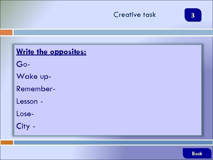 Creative task 3 Write the opposites: Go. Wake up. Remember. Lesson Lose. City Back