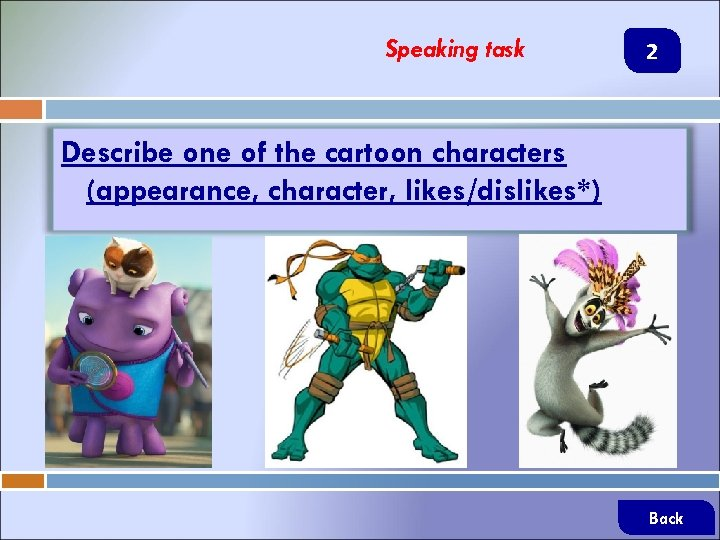 Speaking task 2 Describe one of the cartoon characters (appearance, character, likes/dislikes*) Back