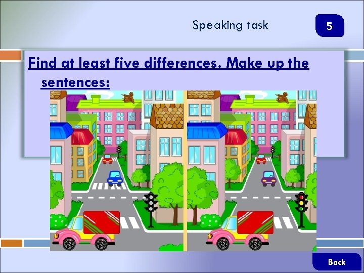 Speaking task 5 Find at least five differences. Make up the sentences: Back