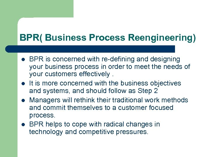 BPR( Business Process Reengineering) l l BPR is concerned with re-defining and designing your