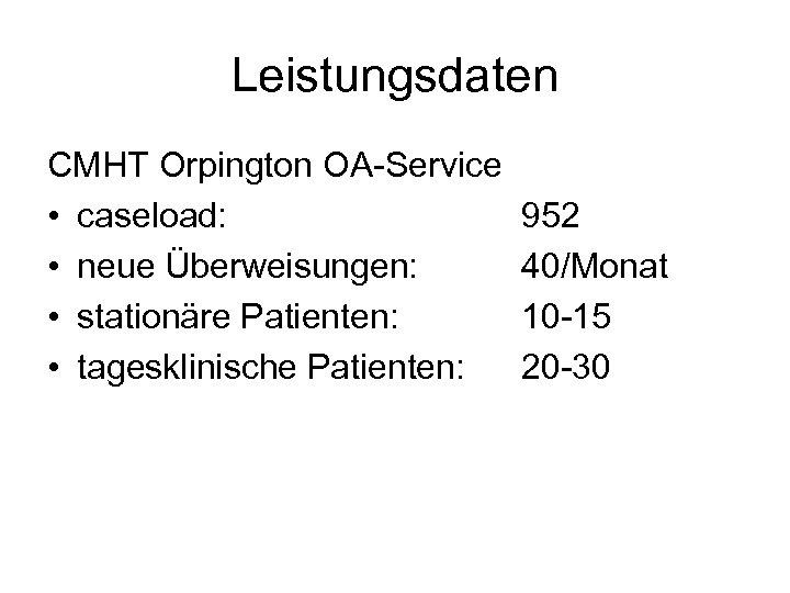 Leistungsdaten CMHT Orpington OA-Service • caseload: • neue Überweisungen: • stationäre Patienten: • tagesklinische