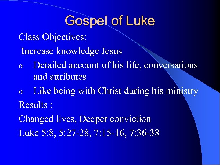 Gospel of Luke Class Objectives: Increase knowledge Jesus o Detailed account of his life,