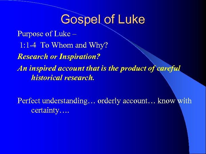 Gospel of Luke Purpose of Luke – 1: 1 -4 To Whom and Why?