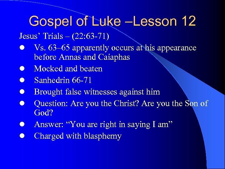 Gospel of Luke –Lesson 12 Jesus' Trials – (22: 63 -71) l Vs. 63–