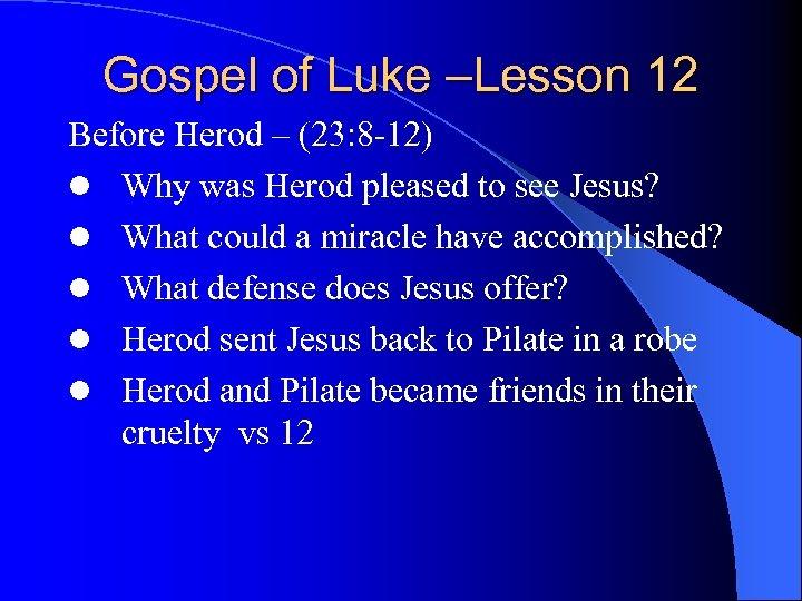 Gospel of Luke –Lesson 12 Before Herod – (23: 8 -12) l Why was