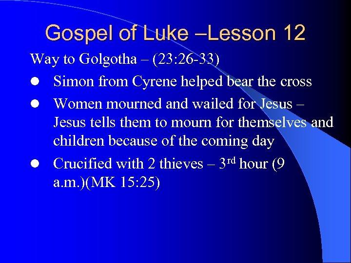 Gospel of Luke –Lesson 12 Way to Golgotha – (23: 26 -33) l Simon