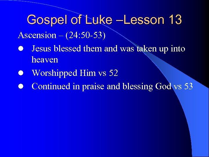 Gospel of Luke –Lesson 13 Ascension – (24: 50 -53) l Jesus blessed them