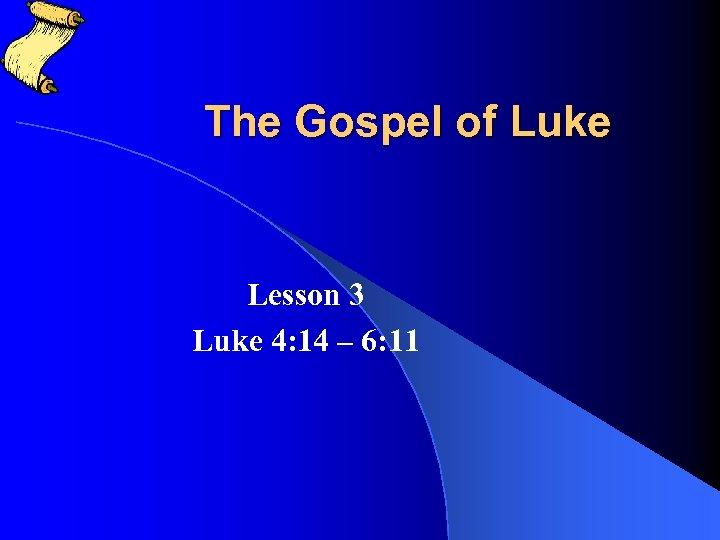 The Gospel of Luke Lesson 3 Luke 4: 14 – 6: 11