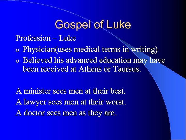 Gospel of Luke Profession – Luke o Physician(uses medical terms in writing) o Believed