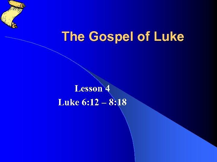 The Gospel of Luke Lesson 4 Luke 6: 12 – 8: 18