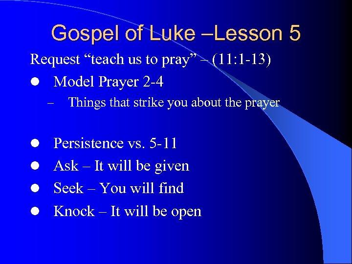 "Gospel of Luke –Lesson 5 Request ""teach us to pray"" – (11: 1 -13)"