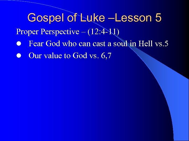 Gospel of Luke –Lesson 5 Proper Perspective – (12: 4 -11) l Fear God