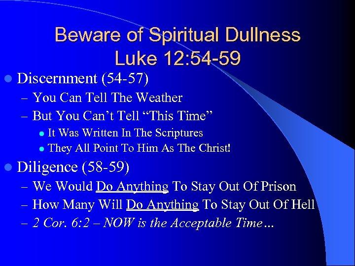 Beware of Spiritual Dullness Luke 12: 54 -59 l Discernment (54 -57) – You