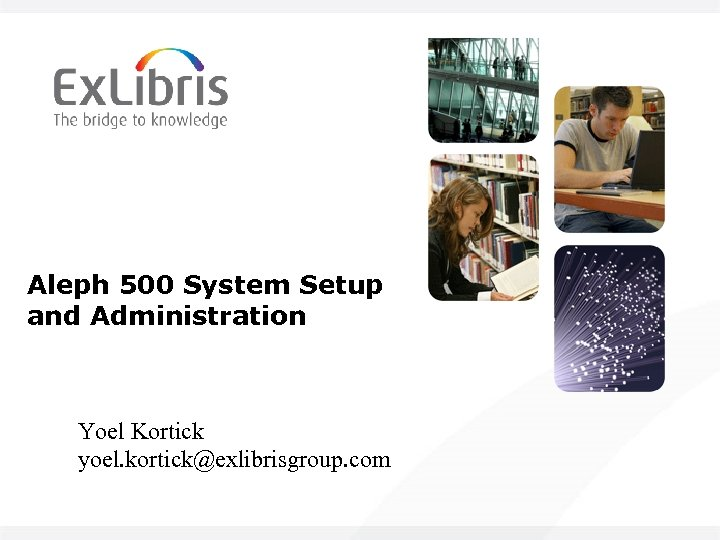 Aleph 500 System Setup and Administration Yoel Kortick yoel. kortick@exlibrisgroup. com