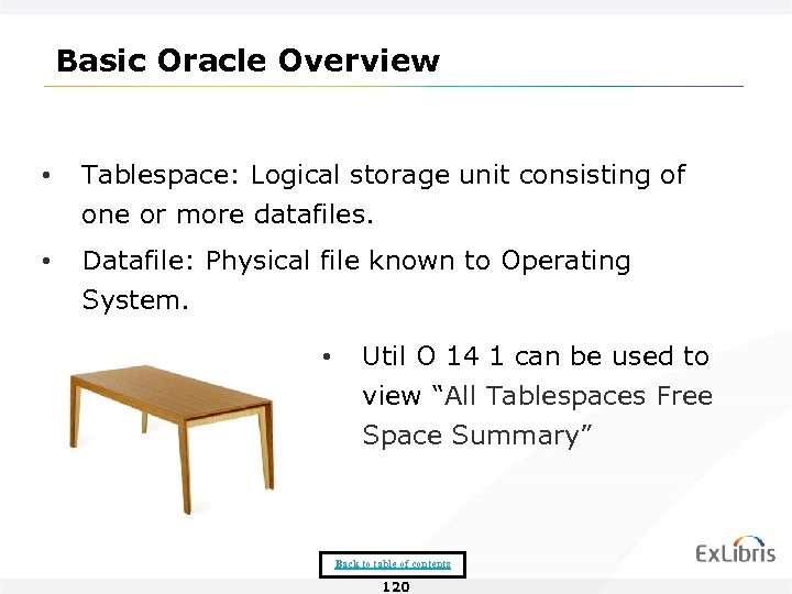 Basic Oracle Overview • Tablespace: Logical storage unit consisting of one or more datafiles.