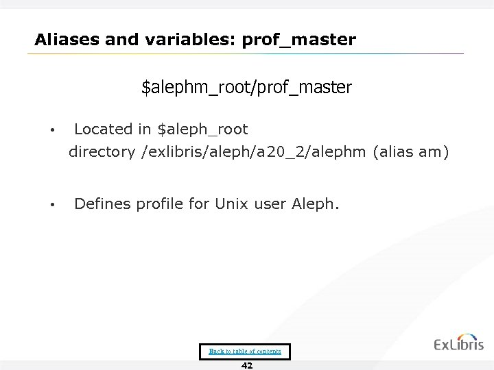 Aliases and variables: prof_master $alephm_root/prof_master • Located in $aleph_root directory /exlibris/aleph/a 20_2/alephm (alias am)
