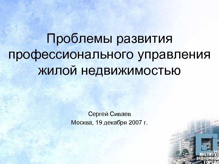 Проблемы развития профессионального управления жилой недвижимостью Сергей Cиваев Москва, 19 декабря 2007 г.